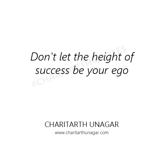 Do not let the height of success be your ego  | Charitarth Unagar Quotes