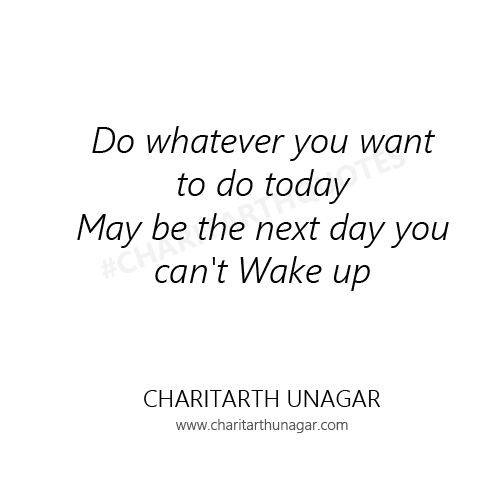 Do whatever you want to do today May be the next day you can't Wake up | Charitarth Unagar Quotes