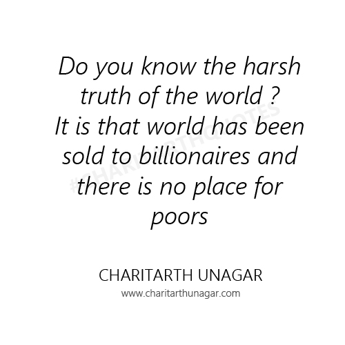 Do you know the harsh truth of the world It is that world has been sold to billionaires and there is no place for poors | Charitarth Unagar Quotes
