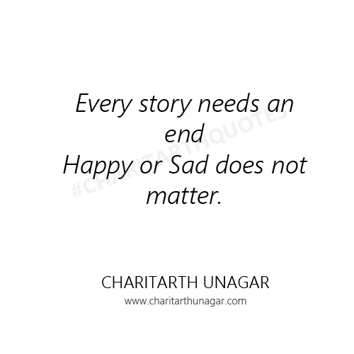 Every story needs an end Happy or Sad does not matter | Charitarth Unagar Quotes