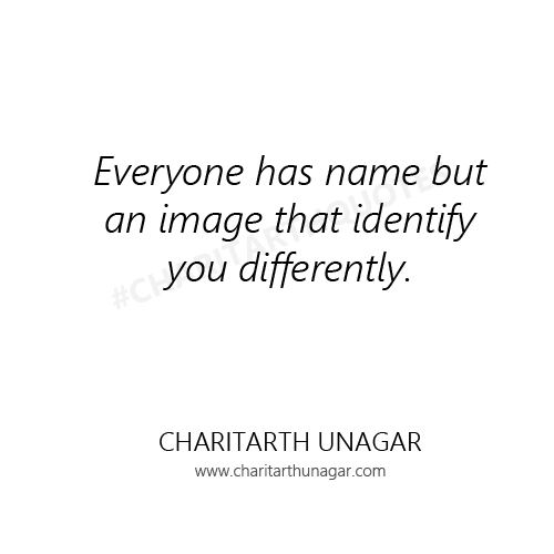 Everyone has name but an image that identify you differently | Charitarth Unagar Quotes