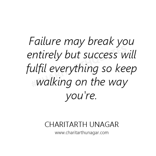 Failure may break you entirely but success will fulfil everything so keep walking on the way you are | Charitarth Unagar Quotes