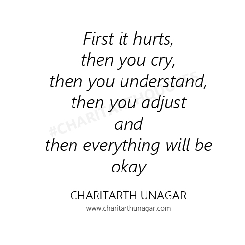 First it hurts, then you cry, then you understand, then you adjust and then everything will be okay  | Charitarth Unagar Quotes