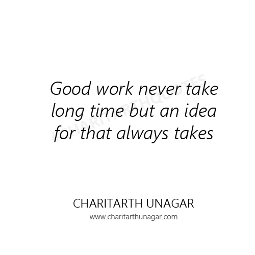 Good work never take long time but an idea for that always takes. | Charitarth Unagar Quotes