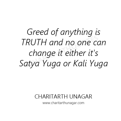 Greed of anything is TRUTH and no one can change it either it is Satya Yuga or Kali Yuga | Charitarth Unagar Quotes