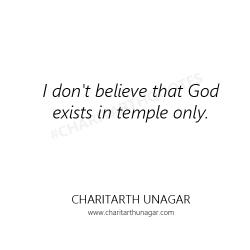 I do not believe that God exists in temple only  | Charitarth Unagar Quotes