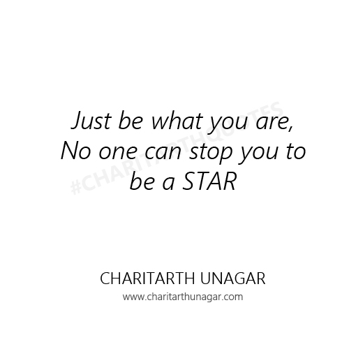 Just be what you are, No one can stop you to be a STAR | Charitarth Unagar Quotes