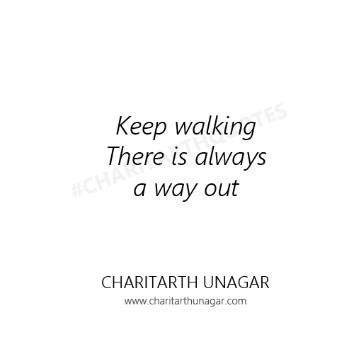 Keep walking There is always a way out | Charitarth Unagar Quotes
