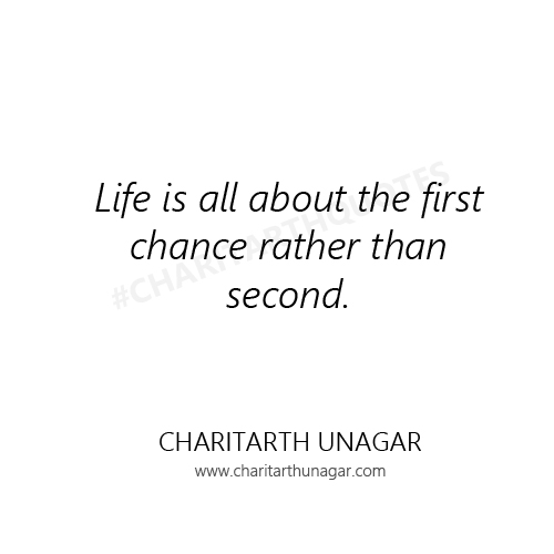Life is all about the first chance rather than second | Charitarth Unagar Quotes