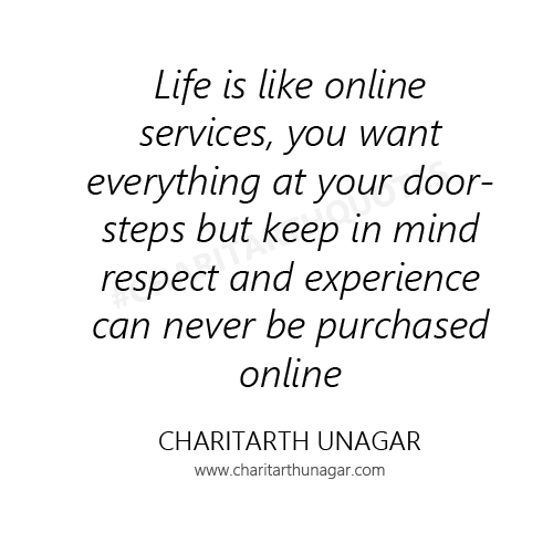 Life is like online services, you want everything at your doorsteps but keep in mind respect and experience can never be purchased online. | Charitarth Unagar Quotes