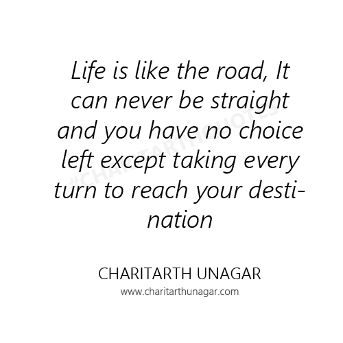 Life is like the road, It can never be straight and you have no choice left except taking every turn to reach your destination | Charitarth Unagar Quotes