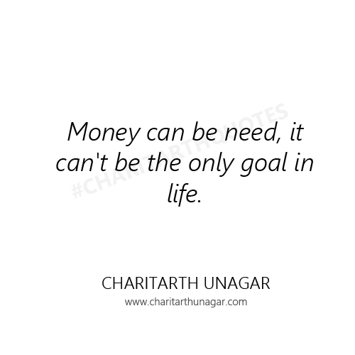 Money can be need, it cant be the only goal in life | Charitarth Unagar Quotes