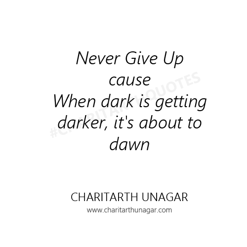 Never Give Up cause When dark is getting darker it is about to dawn  | Charitarth Unagar Quotes