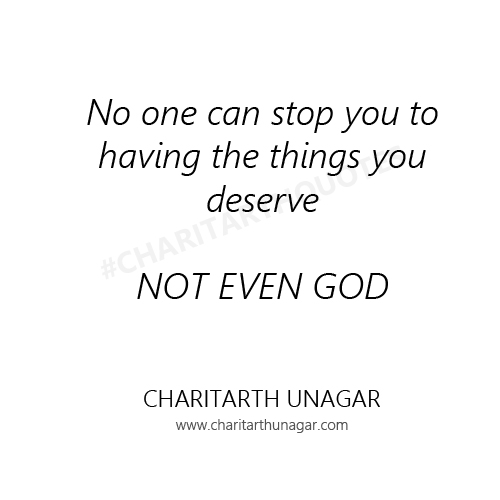 No one can stop you to having the things you deserve NOT EVEN GOD  | Charitarth Unagar Quotes