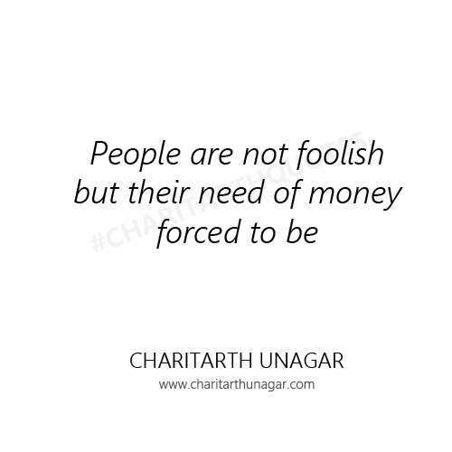People are not foolish but their need of money forced to be. | Charitarth Unagar Quotes