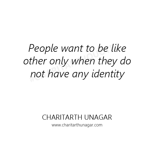 People want to be like other only when they do not have any identity | Charitarth Unagar Quotes