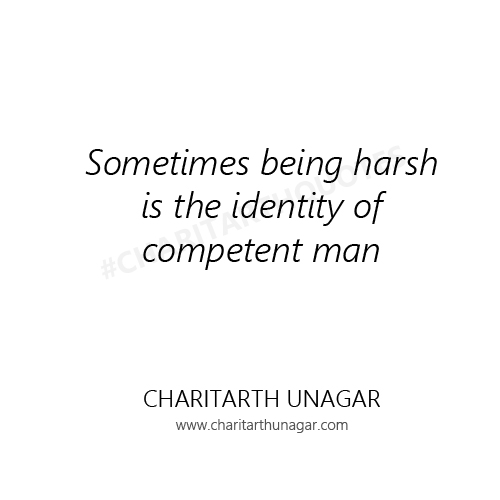 Sometimes being harsh is the identity of competent man | Charitarth Unagar Quotes