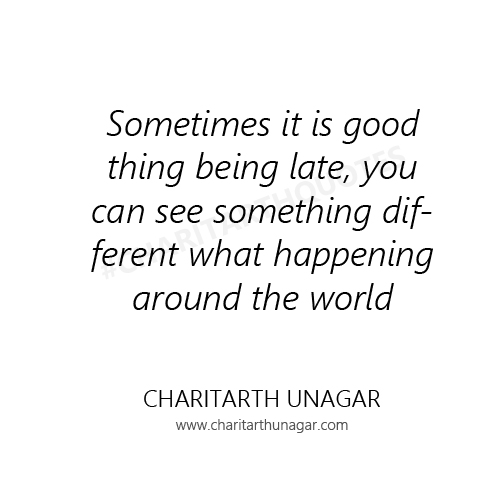 Sometimes it is good thing being late, you can see something different what happening around the world. | Charitarth Unagar Quotes