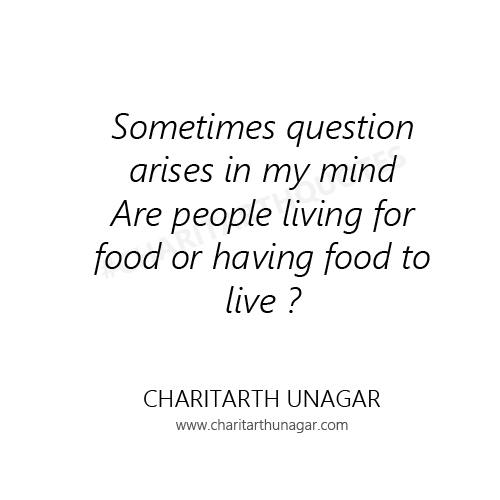 Sometimes question arises in my mind Are people living for food or having food to live ?  | Charitarth Unagar Quotes