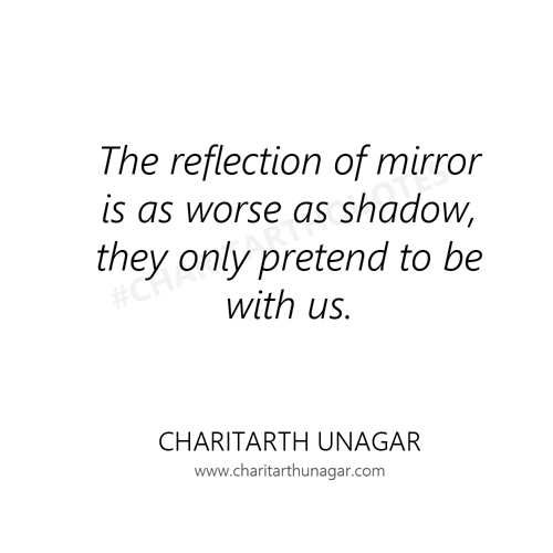 The reflection of mirror is as worse as shadow, they only pretend to be with us | Charitarth Unagar Quotes