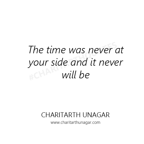 The time was never at your side and it never will be | Charitarth Unagar Quotes