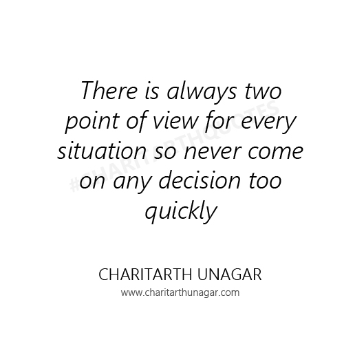 There is always two point of view for every situation so never come on any decision too quickly | Charitarth Unagar Quotes