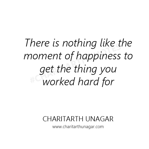 There is nothing like the moment of happiness to get the thing you worked hard for | Charitarth Unagar Quotes