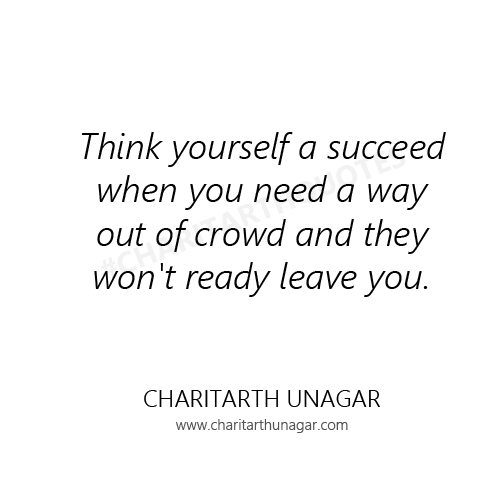 Think yourself a succeed when you need a way out of crowd and they wont ready leave you | Charitarth Unagar Quotes