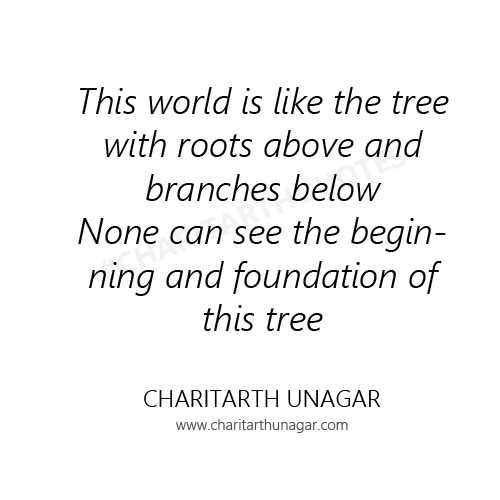 This world is like the tree with roots above and branches below None can see the beginning and foundation of this tree | Charitarth Unagar Quotes