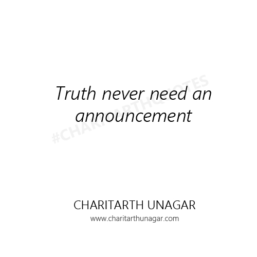 Truth never need an announcement  | Charitarth Unagar Quotes