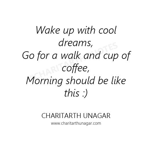 Wake up with cool dreams Go for a walk and cup of coffee Morning should be like this | Charitarth Unagar Quotes
