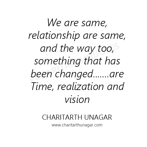 We are same, relationship are same, and the way too, something that has been changed.......are  Time, realization and vision. | Charitarth Unagar Quotes