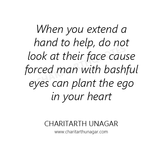 When you extend a hand to help, do not look at their face cause forced man with bashful eyes can plant the ego in your heart.  | Charitarth Unagar Quotes