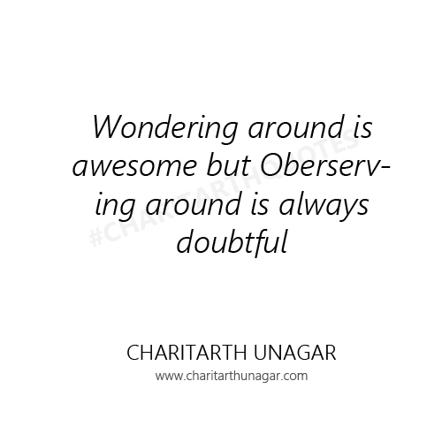 Wondering around is awesome but Oberserving around is always doubtful | Charitarth Unagar Quotes