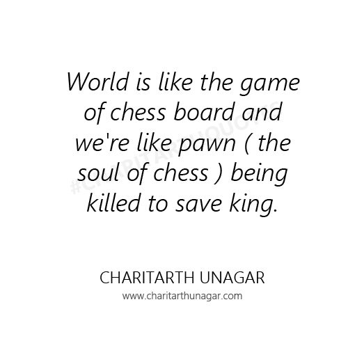 World is like the game of chess board and we are like pawn ( the soul of chess )  being killed to save king | Charitarth Unagar Quotes