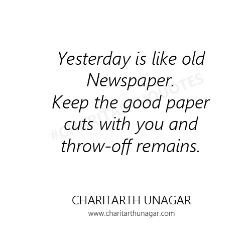 Yesterday is like old Newspaper Keep the good paper cuts with you and throw off remains  | Charitarth Unagar Quotes