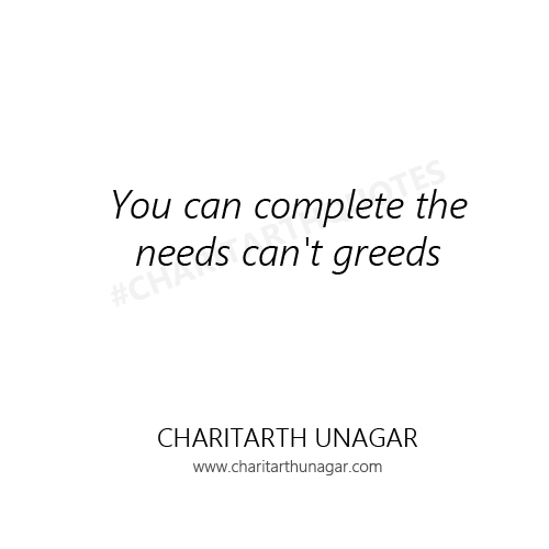 You can complete the needs can not greeds | Charitarth Unagar Quotes