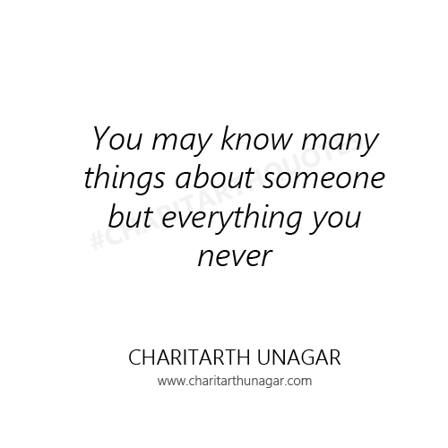You may know many things about someone but everything you never | Charitarth Unagar Quotes