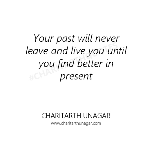 Your past will never leave and live you until you find better in present | Charitarth Unagar Quotes